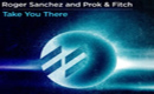 Roger Sanchez & Prok & Fitch 'Take You There'